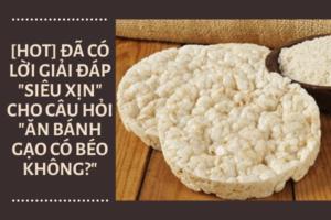 [HOT] Bánh gạo bao nhiêu calo? Ăn bánh gạo có giảm cân không?