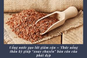 Uống nước gạo lứt giảm cân – Thức uống thần kỳ giúp xoay chuyển bàn cân của phái đẹp